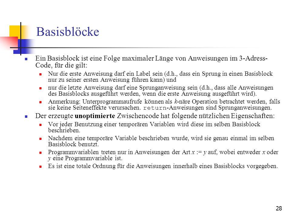 28 Basisblöcke Ein Basisblock ist eine Folge maximaler Länge von Anweisungen im 3-Adress- Code, für die gilt: Nur die erste Anweisung darf ein Label s