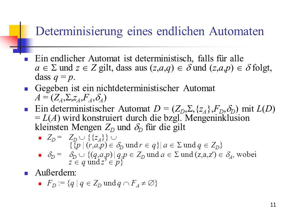 11 Determinisierung eines endlichen Automaten Ein endlicher Automat ist deterministisch, falls für alle a und z Z gilt, dass aus (z,a,q) und (z,a,p) folgt, dass q = p.
