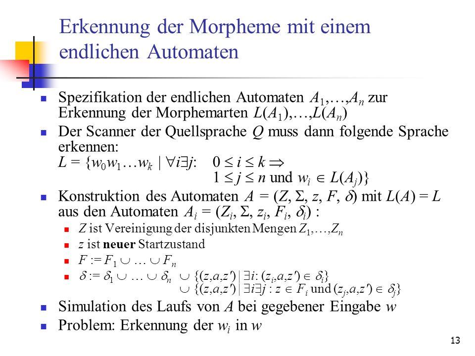 13 Erkennung der Morpheme mit einem endlichen Automaten Spezifikation der endlichen Automaten A 1,…,A n zur Erkennung der Morphemarten L(A 1 ),…,L(A n ) Der Scanner der Quellsprache Q muss dann folgende Sprache erkennen: L = {w 0 w 1 …w k | i j:0 i k 1 j n und w i L(A j )} Konstruktion des Automaten A = (Z,, z, F, ) mit L(A) = L aus den Automaten A i = (Z i,, z i, F i, i ) : Z ist Vereinigung der disjunkten Mengen Z 1,…,Z n z ist neuer Startzustand F := F 1 … F n := 1 … n {(z,a,z ) | i: (z i,a,z ) i } {(z,a,z ) | i j : z F i und (z j,a,z ) j } Simulation des Laufs von A bei gegebener Eingabe w Problem: Erkennung der w i in w