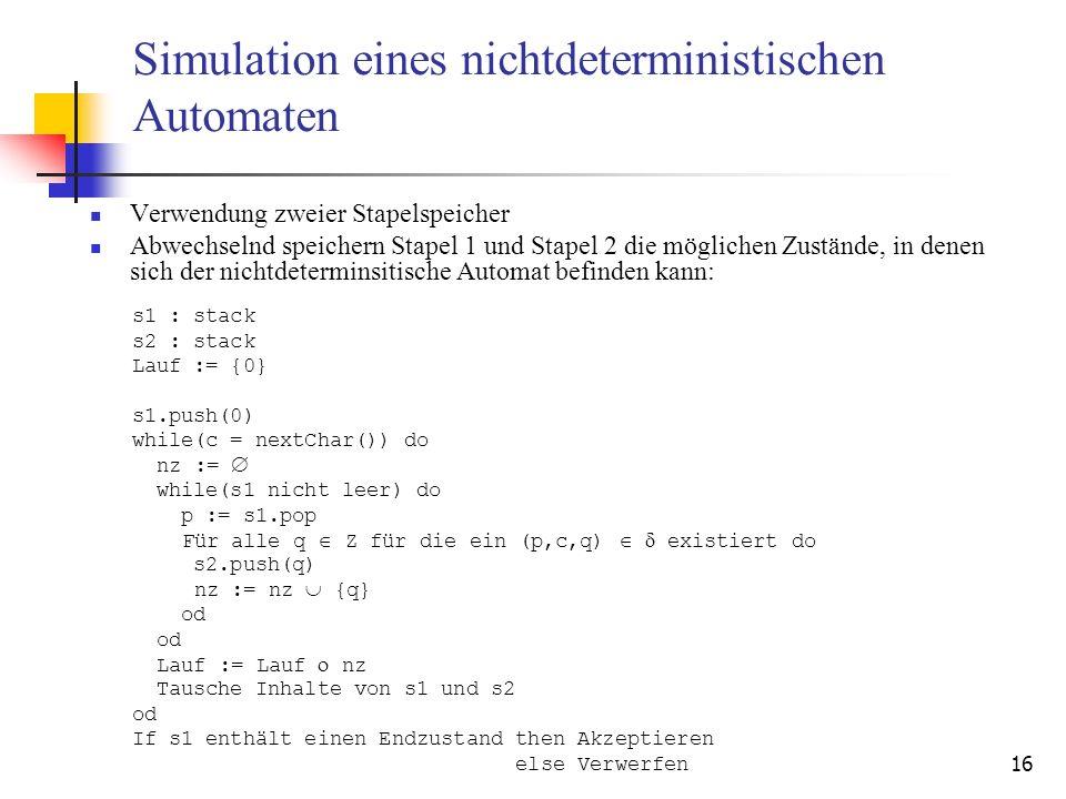 16 Simulation eines nichtdeterministischen Automaten Verwendung zweier Stapelspeicher Abwechselnd speichern Stapel 1 und Stapel 2 die möglichen Zustände, in denen sich der nichtdeterminsitische Automat befinden kann: s1 : stack s2 : stack Lauf := {0} s1.push(0) while(c = nextChar()) do nz := while(s1 nicht leer) do p := s1.pop Für alle q Z für die ein (p,c,q) existiert do s2.push(q) nz := nz {q} od Lauf := Lauf nz Tausche Inhalte von s1 und s2 od If s1 enthält einen Endzustand then Akzeptieren else Verwerfen