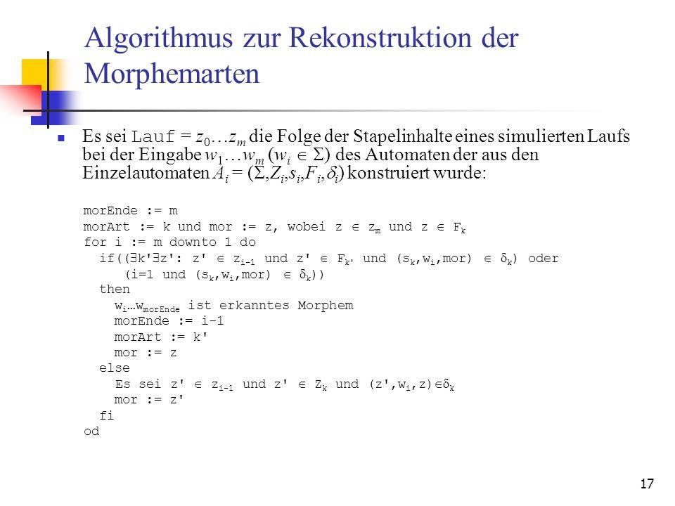 17 Algorithmus zur Rekonstruktion der Morphemarten Es sei Lauf = z 0 …z m die Folge der Stapelinhalte eines simulierten Laufs bei der Eingabe w 1 …w m (w i ) des Automaten der aus den Einzelautomaten A i = (,Z i,s i,F i, i ) konstruiert wurde: morEnde := m morArt := k und mor := z, wobei z z m und z F k for i := m downto 1 do if(( k z : z z i-1 und z F k und (s k,w i,mor) k ) oder (i=1 und (s k,w i,mor) k )) then w i …w morEnde ist erkanntes Morphem morEnde := i-1 morArt := k mor := z else Es sei z z i-1 und z Z k und (z ,w i,z) k mor := z fi od
