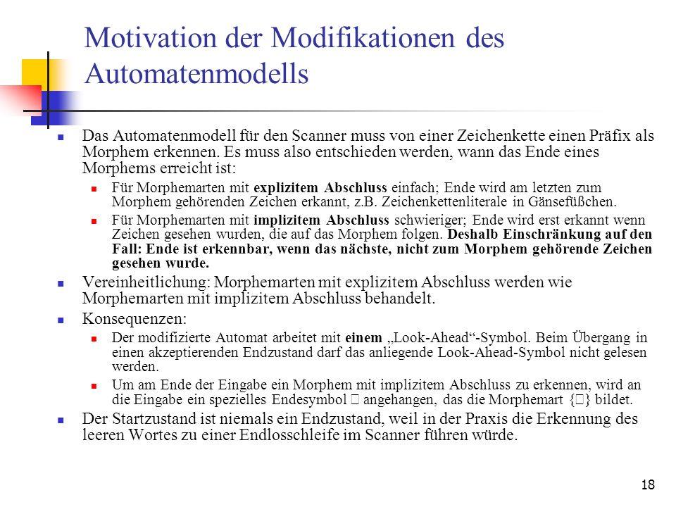 18 Motivation der Modifikationen des Automatenmodells Das Automatenmodell für den Scanner muss von einer Zeichenkette einen Präfix als Morphem erkennen.