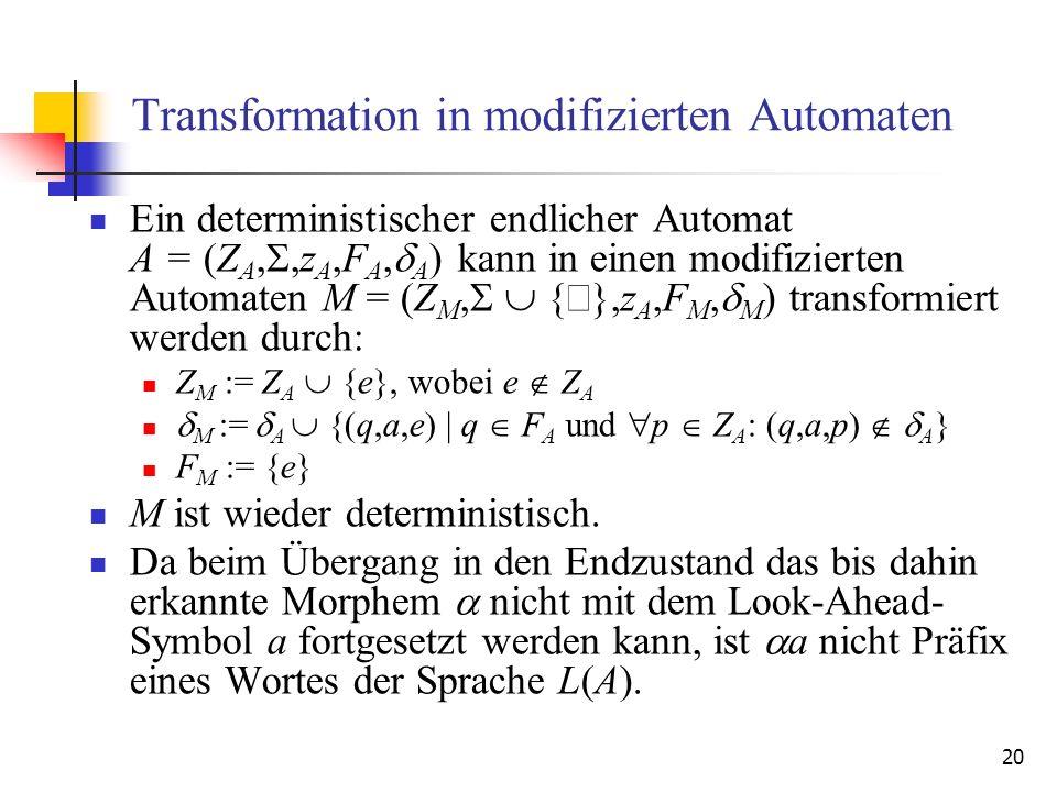 20 Transformation in modifizierten Automaten Ein deterministischer endlicher Automat A = (Z A,,z A,F A, A ) kann in einen modifizierten Automaten M = (Z M, { },z A,F M, M ) transformiert werden durch: Z M := Z A {e}, wobei e Z A M := A {(q,a,e) | q F A und p Z A : (q,a,p) A } F M := {e} M ist wieder deterministisch.