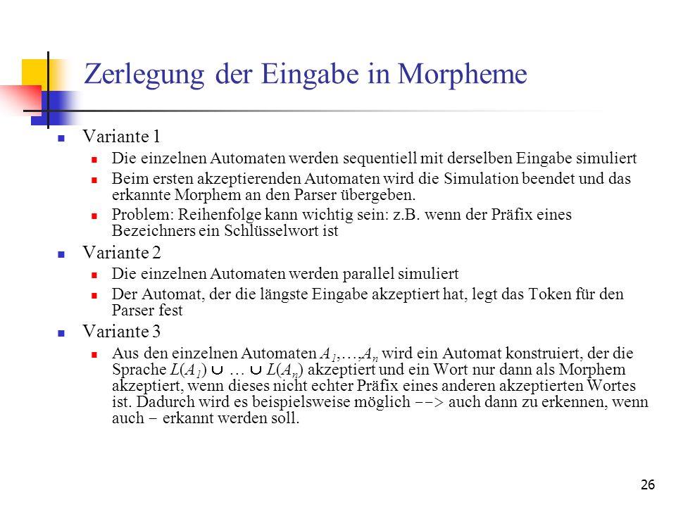 26 Zerlegung der Eingabe in Morpheme Variante 1 Die einzelnen Automaten werden sequentiell mit derselben Eingabe simuliert Beim ersten akzeptierenden Automaten wird die Simulation beendet und das erkannte Morphem an den Parser übergeben.