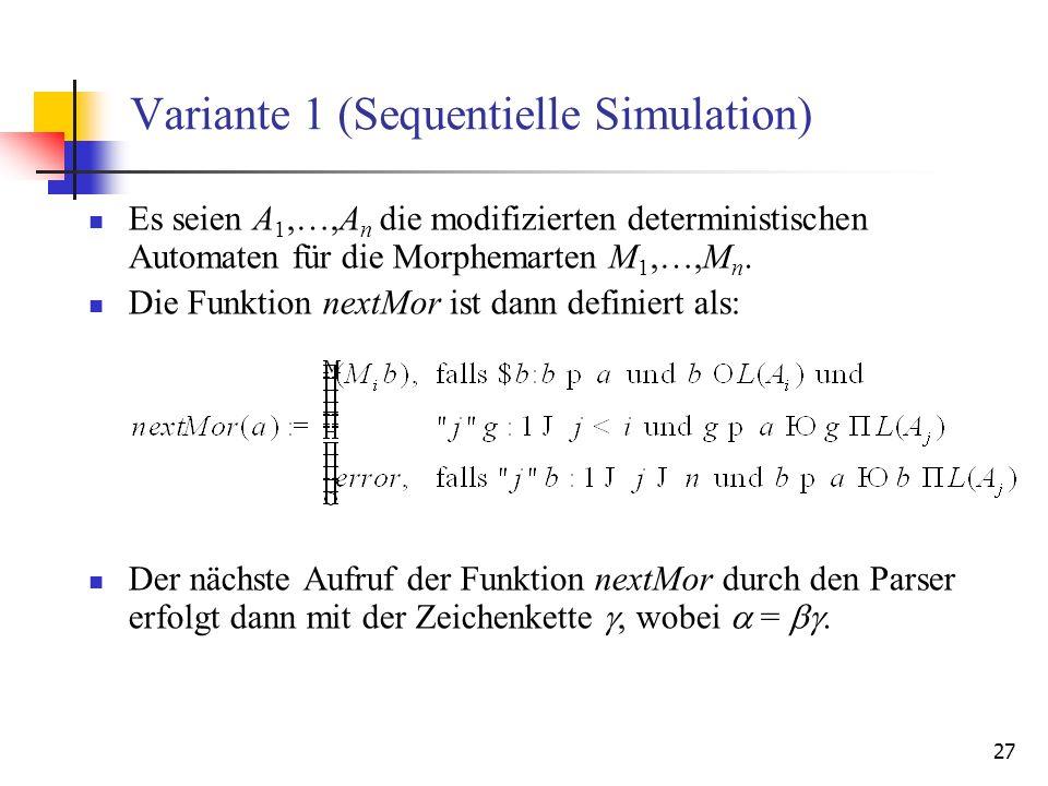27 Variante 1 (Sequentielle Simulation) Es seien A 1,…,A n die modifizierten deterministischen Automaten für die Morphemarten M 1,…,M n.