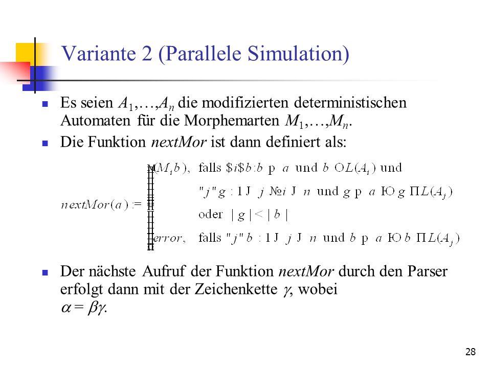 28 Variante 2 (Parallele Simulation) Es seien A 1,…,A n die modifizierten deterministischen Automaten für die Morphemarten M 1,…,M n.