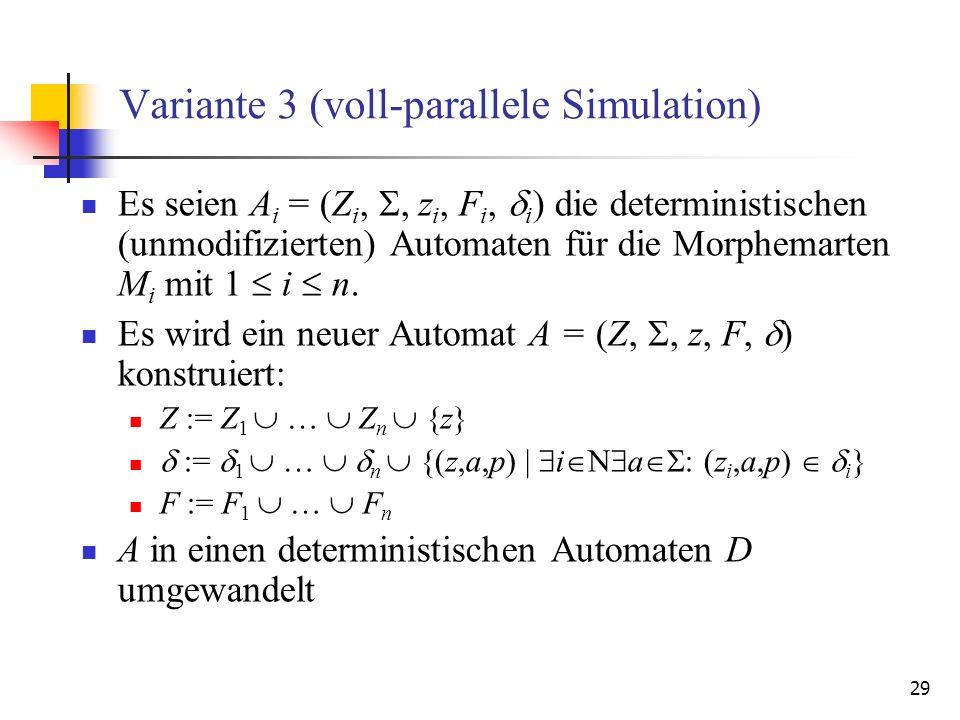 29 Variante 3 (voll-parallele Simulation) Es seien A i = (Z i,, z i, F i, i ) die deterministischen (unmodifizierten) Automaten für die Morphemarten M i mit 1 i n.