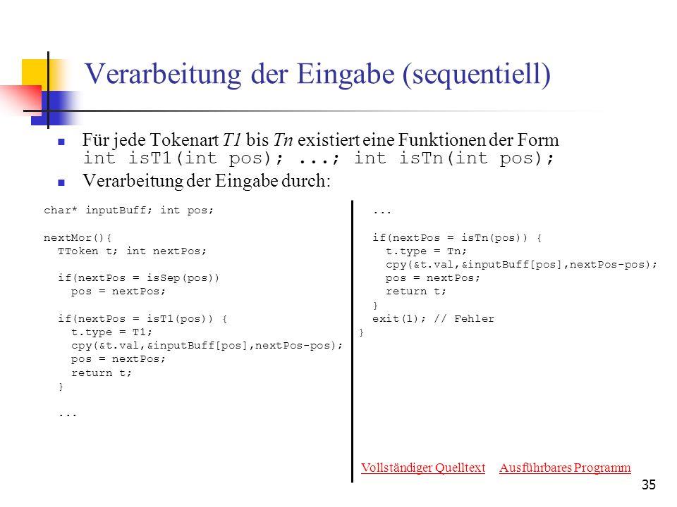 35 Verarbeitung der Eingabe (sequentiell) Für jede Tokenart T1 bis Tn existiert eine Funktionen der Form int isT1(int pos);...; int isTn(int pos); Verarbeitung der Eingabe durch: char* inputBuff; int pos; nextMor(){ TToken t; int nextPos; if(nextPos = isSep(pos)) pos = nextPos; if(nextPos = isT1(pos)) { t.type = T1; cpy(&t.val,&inputBuff[pos],nextPos-pos); pos = nextPos; return t; }...