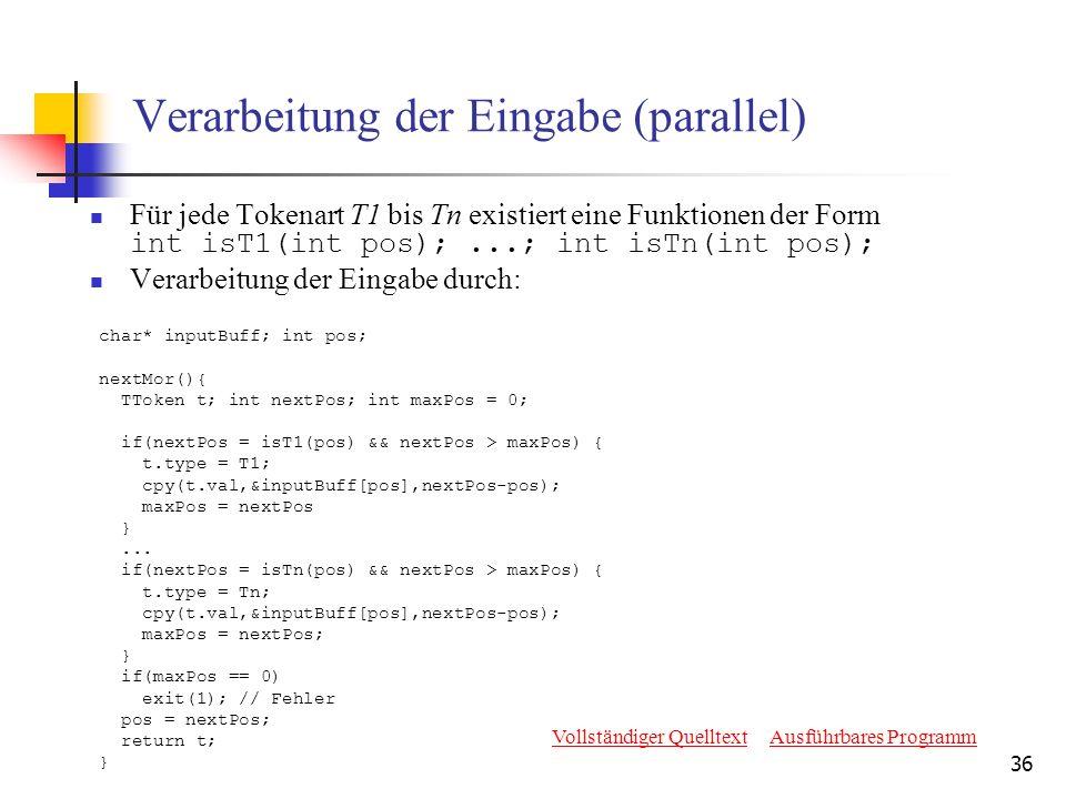 36 Verarbeitung der Eingabe (parallel) Für jede Tokenart T1 bis Tn existiert eine Funktionen der Form int isT1(int pos);...; int isTn(int pos); Verarbeitung der Eingabe durch: char* inputBuff; int pos; nextMor(){ TToken t; int nextPos; int maxPos = 0; if(nextPos = isT1(pos) && nextPos > maxPos) { t.type = T1; cpy(t.val,&inputBuff[pos],nextPos-pos); maxPos = nextPos }...