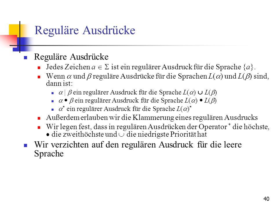 40 Reguläre Ausdrücke Jedes Zeichen a ist ein regulärer Ausdruck für die Sprache {a}.