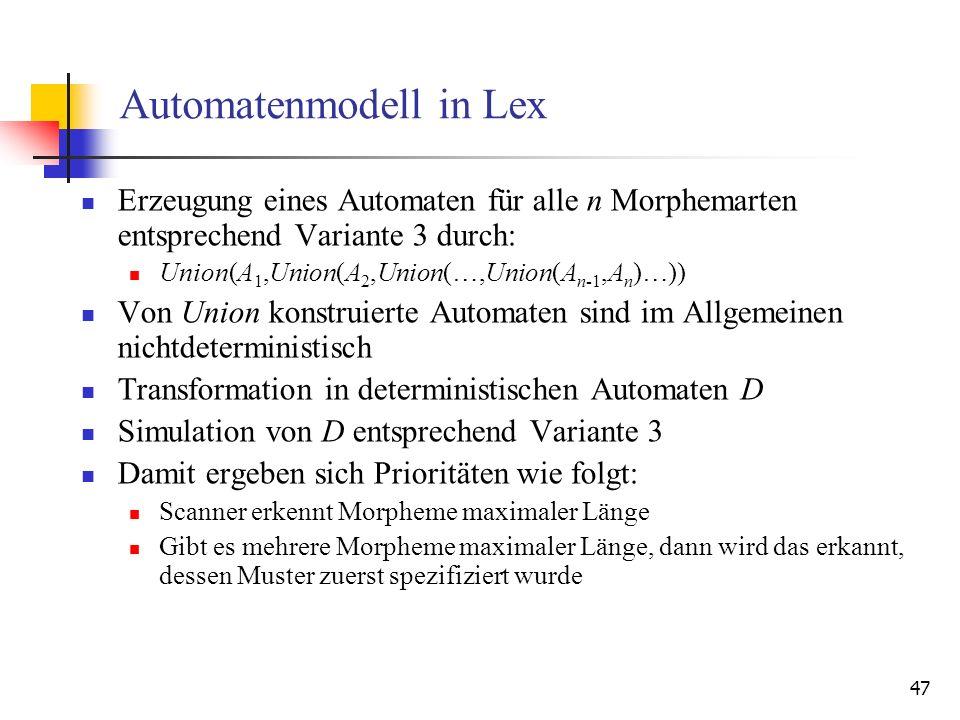 47 Automatenmodell in Lex Erzeugung eines Automaten für alle n Morphemarten entsprechend Variante 3 durch: Union(A 1,Union(A 2,Union(…,Union(A n-1,A n )…)) Von Union konstruierte Automaten sind im Allgemeinen nichtdeterministisch Transformation in deterministischen Automaten D Simulation von D entsprechend Variante 3 Damit ergeben sich Prioritäten wie folgt: Scanner erkennt Morpheme maximaler Länge Gibt es mehrere Morpheme maximaler Länge, dann wird das erkannt, dessen Muster zuerst spezifiziert wurde