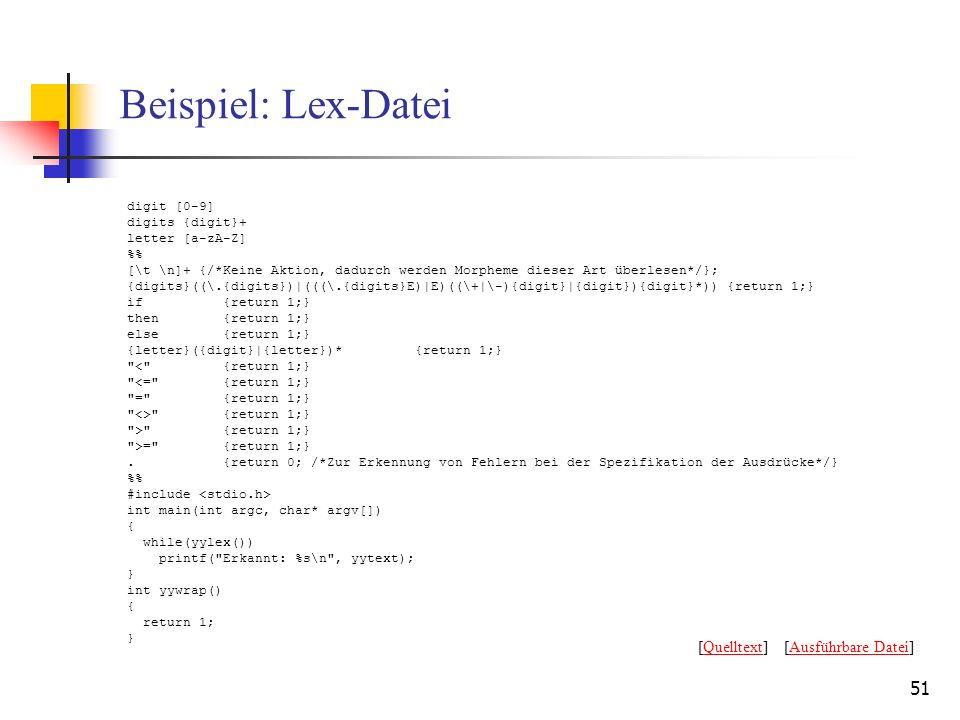 51 Beispiel: Lex-Datei digit [0-9] digits {digit}+ letter [a-zA-Z] % [\t \n]+ {/*Keine Aktion, dadurch werden Morpheme dieser Art überlesen*/}; {digits}((\.{digits})|(((\.{digits}E)|E)((\+|\-){digit}|{digit}){digit}*)) {return 1;} if{return 1;} then{return 1;} else{return 1;} {letter}({digit}|{letter})*{return 1;} < {return 1;} <= {return 1;} = {return 1;} <> {return 1;} > {return 1;} >= {return 1;}.{return 0; /*Zur Erkennung von Fehlern bei der Spezifikation der Ausdrücke*/} % #include int main(int argc, char* argv[]) { while(yylex()) printf( Erkannt: %s\n , yytext); } int yywrap() { return 1; } [Quelltext] [Ausführbare Datei]QuelltextAusführbare Datei