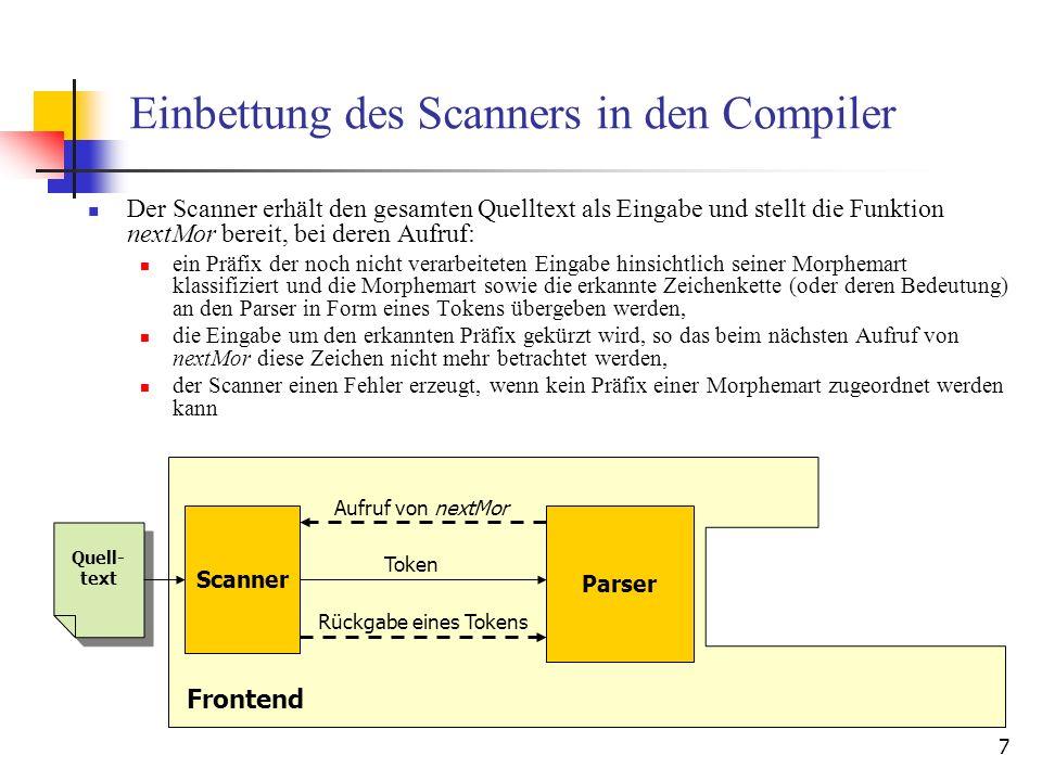 7 Einbettung des Scanners in den Compiler Der Scanner erhält den gesamten Quelltext als Eingabe und stellt die Funktion nextMor bereit, bei deren Aufruf: ein Präfix der noch nicht verarbeiteten Eingabe hinsichtlich seiner Morphemart klassifiziert und die Morphemart sowie die erkannte Zeichenkette (oder deren Bedeutung) an den Parser in Form eines Tokens übergeben werden, die Eingabe um den erkannten Präfix gekürzt wird, so das beim nächsten Aufruf von nextMor diese Zeichen nicht mehr betrachtet werden, der Scanner einen Fehler erzeugt, wenn kein Präfix einer Morphemart zugeordnet werden kann Parser Quell- text Scanner Frontend Aufruf von nextMor Rückgabe eines Tokens Token