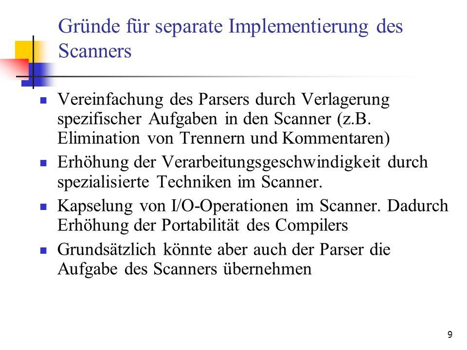 9 Gründe für separate Implementierung des Scanners Vereinfachung des Parsers durch Verlagerung spezifischer Aufgaben in den Scanner (z.B.