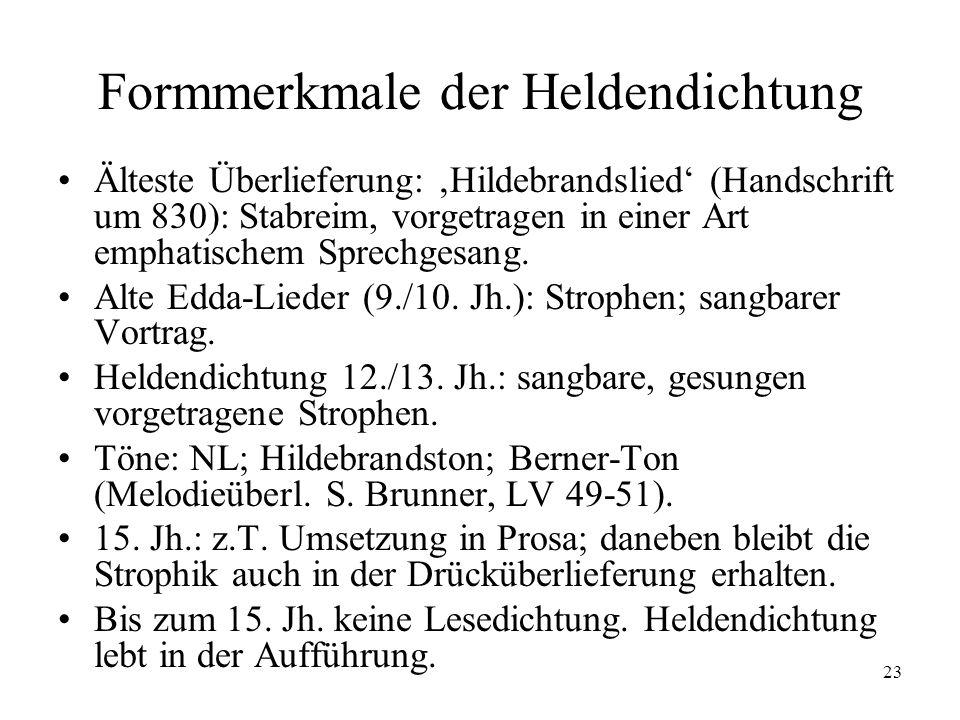 23 Formmerkmale der Heldendichtung Älteste Überlieferung: Hildebrandslied (Handschrift um 830): Stabreim, vorgetragen in einer Art emphatischem Sprech
