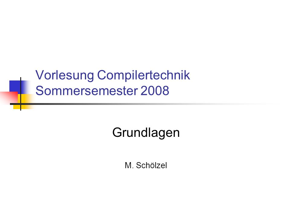 Vorlesung Compilertechnik Sommersemester 2008 Grundlagen M. Schölzel