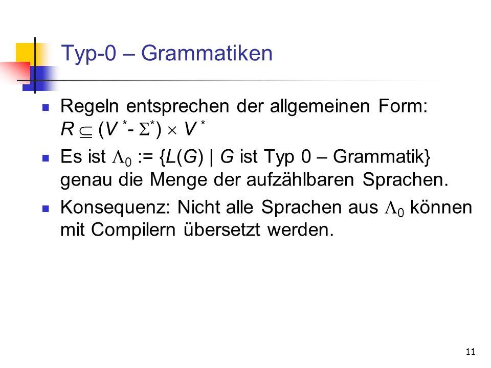 11 Typ-0 – Grammatiken Regeln entsprechen der allgemeinen Form: R (V * - * ) V * Es ist 0 := {L(G) | G ist Typ 0 – Grammatik} genau die Menge der aufz