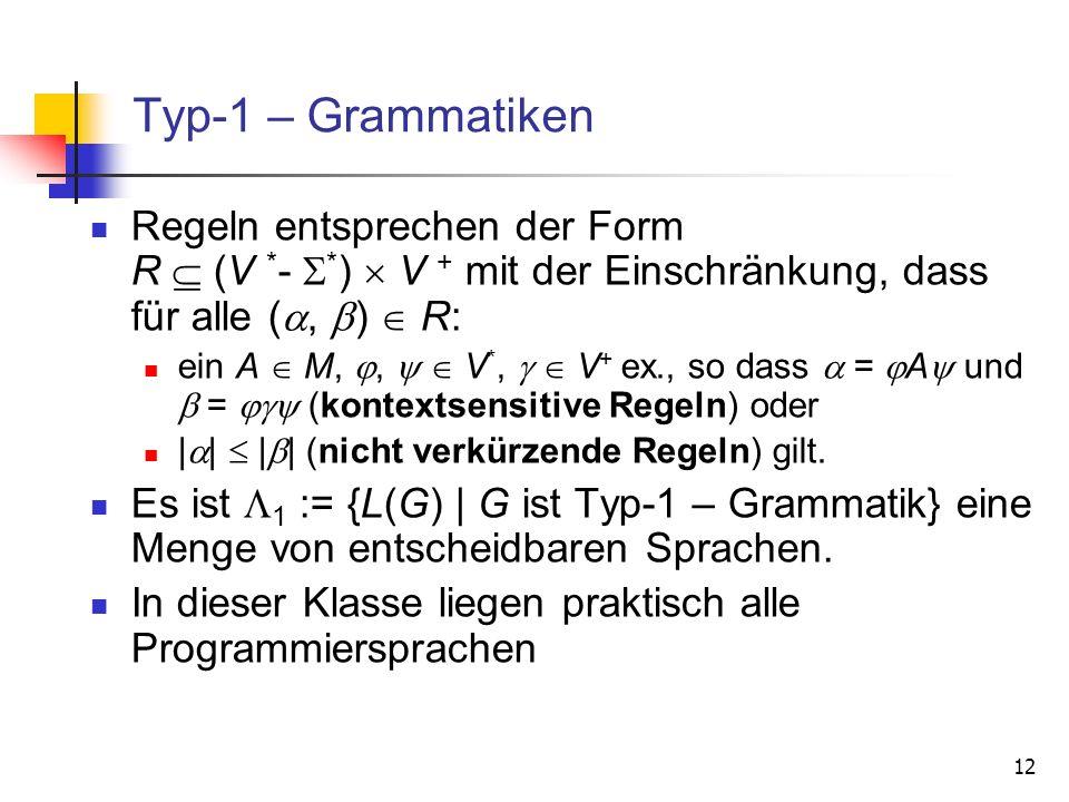 12 Typ-1 – Grammatiken Regeln entsprechen der Form R (V * - * ) V + mit der Einschränkung, dass für alle (, ) R: ein A M,, V *, V + ex., so dass = A u
