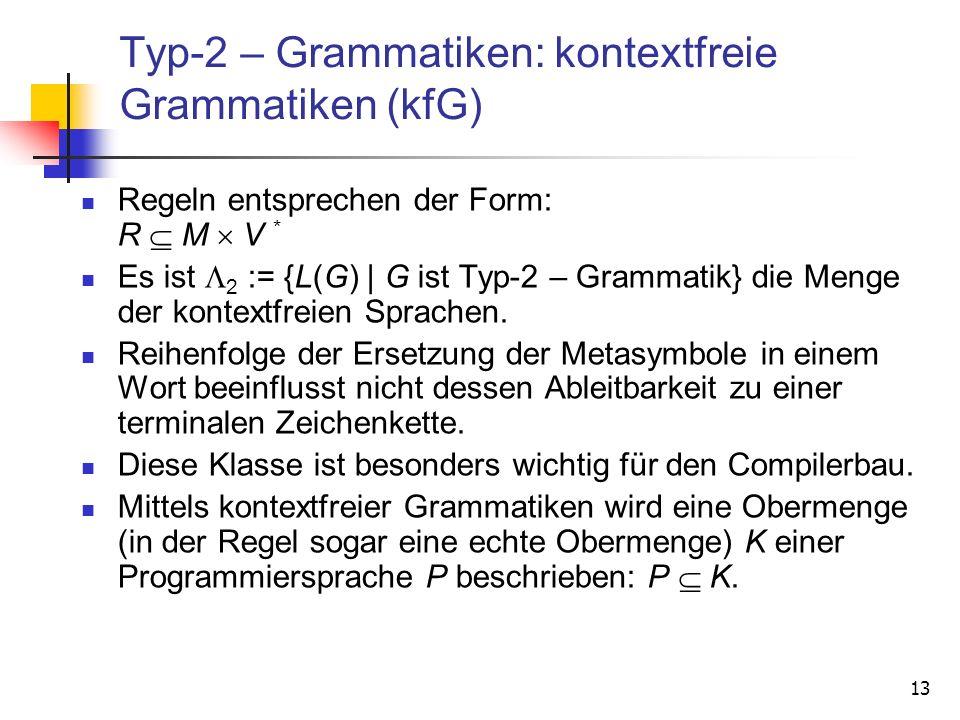 13 Typ-2 – Grammatiken: kontextfreie Grammatiken (kfG) Regeln entsprechen der Form: R M V * Es ist 2 := {L(G) | G ist Typ-2 – Grammatik} die Menge der