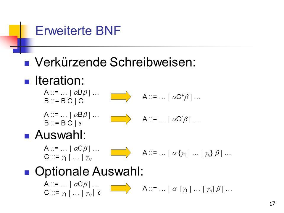 17 Erweiterte BNF Verkürzende Schreibweisen: Iteration: Auswahl: Optionale Auswahl: A ::= … | B | … B ::= B C | C A ::= … | C + | … A ::= … | B | … B