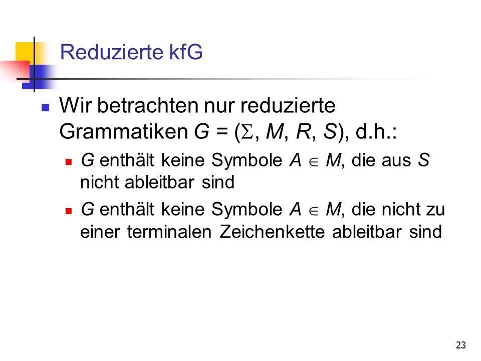 23 Reduzierte kfG Wir betrachten nur reduzierte Grammatiken G = (, M, R, S), d.h.: G enthält keine Symbole A M, die aus S nicht ableitbar sind G enthä