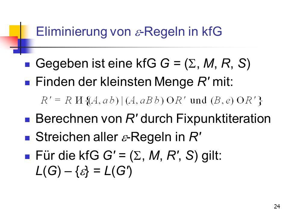 24 Eliminierung von -Regeln in kfG Gegeben ist eine kfG G = (, M, R, S) Finden der kleinsten Menge R' mit: Berechnen von R' durch Fixpunktiteration St
