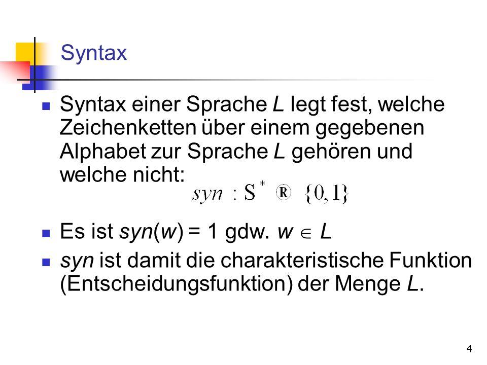 4 Syntax Syntax einer Sprache L legt fest, welche Zeichenketten über einem gegebenen Alphabet zur Sprache L gehören und welche nicht: Es ist syn(w) =