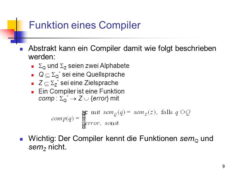 9 Funktion eines Compiler Abstrakt kann ein Compiler damit wie folgt beschrieben werden: Q und Z seien zwei Alphabete Q Q * sei eine Quellsprache Z Z