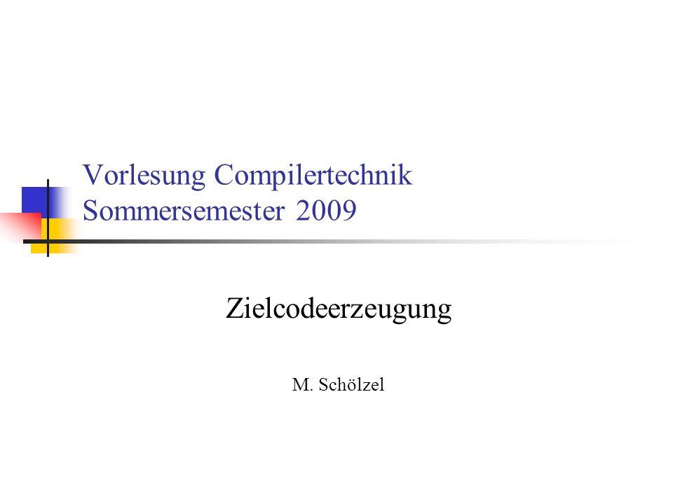 Vorlesung Compilertechnik Sommersemester 2009 Zielcodeerzeugung M. Schölzel