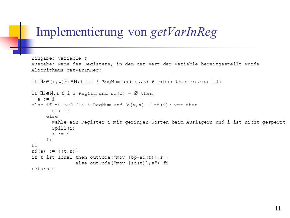 11 Implementierung von getVarInReg Eingabe: Variable t Ausgabe: Name des Registers, in dem der Wert der Variable bereitgestellt wurde Algorithmus getVarInReg: if x {r,w} i :1 i RegNum und (t,x) rd(i) then retrun i fi if i :1 i RegNum und rd(i) = then s := i else if i :1 i RegNum und (v,x) rd(i): x=r then s := i else Wähle ein Register i mit geringen Kosten beim Auslagern und i ist nicht gesperrt Spill(i) s := i fi rd(s) := {(t,r)} if t ist lokal then outCode( mov [bp-sd(t)],s ) else outCode( mov [sd(t)],s ) fi return s