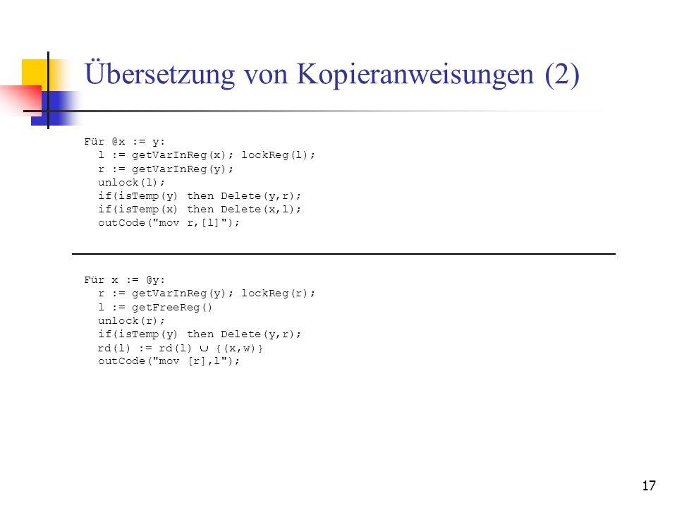 17 Übersetzung von Kopieranweisungen (2) Für @x := y: l := getVarInReg(x); lockReg(l); r := getVarInReg(y); unlock(l); if(isTemp(y) then Delete(y,r); if(isTemp(x) then Delete(x,l); outCode( mov r,[l] ); Für x := @y: r := getVarInReg(y); lockReg(r); l := getFreeReg() unlock(r); if(isTemp(y) then Delete(y,r); rd(l) := rd(l) {(x,w)} outCode( mov [r],l );