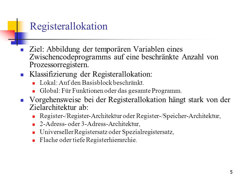 6 Fiktive Zielarchitektur Bei den weiteren Erläuterungen betrachten wir eine Zielarchitektur mit folgenden Eigenschaften: 32-Bit-Register: Stackpointer: sp Basepointer: bp Weitere allgemeine Register: r0,…,r15 Operationen und Bedeutung: mov rx,ry : ry := rx mov #imm, rx : rx := imm mov [addr],rx : rx := mem[addr] mov rx,[addr] : mem[addr] := rx add rx,ry,rz : rz := rx + ry add rx,#imm,rz : rz := rx + imm Dabei sind: rx, ry, rz {sp, bp, r0, …, r16}, imm ist ein 32-Bit-Wert, addr ist eine 32-Bit-Speicheradresse oder addr {sp, bp, r0, …, r16} oder addr = bp + imm