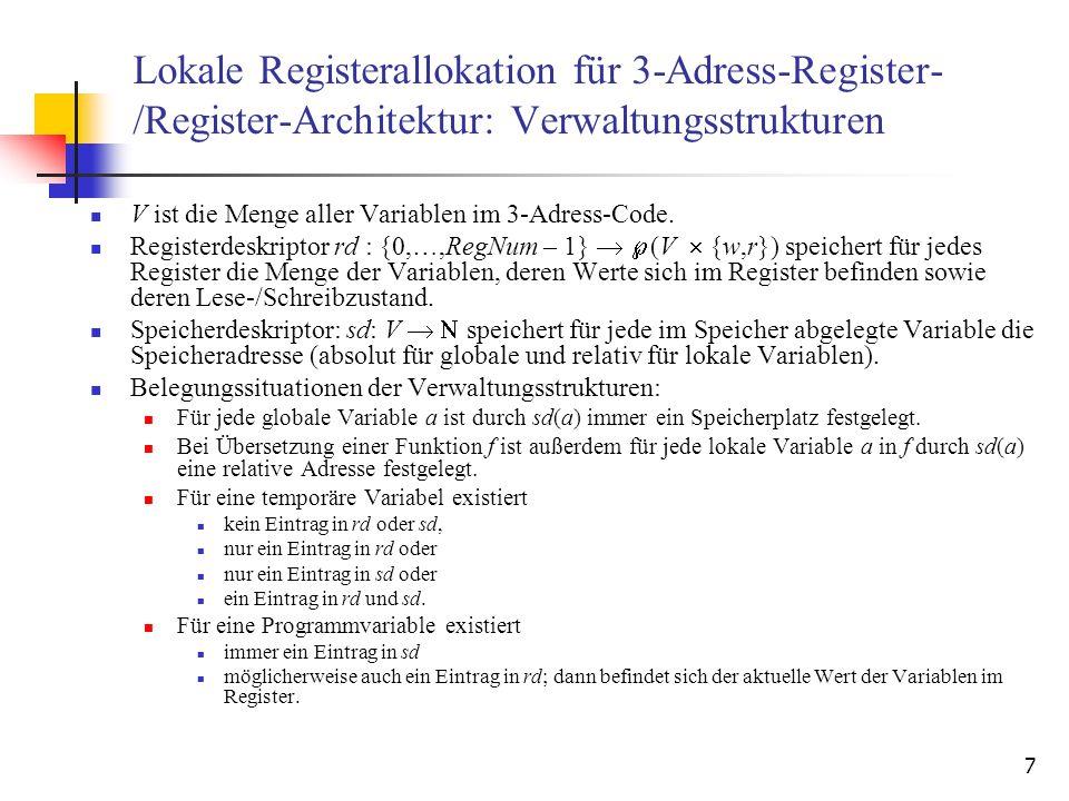 18 Übersetzung von Labels und Sprunganweisungen Eingabe: 3-Adress-Code-Anweisung label: Ausgabe: Zielcode Algorithmus: SaveRegs(); outCode( label: ); Clear(); Eingabe: 3-Adress-Code-Anweisung goto label Ausgabe: Zielcode Algorithmus: SaveRegs(); outCode( jmp label ); Eingabe: 3-Adress-Code-Anweisung if x then goto l Ausgabe: Zielcode Algorithmus: t := getVarInReg(x); Delete(x,t) SaveRegs(); outCode( BNZ t,l ); … a := t7 label: t8 := a … a := t7 goto label10 label9: … a := t7 if t8 then goto label20 b := t9 … Aktualisieren der Werte im Speicher.