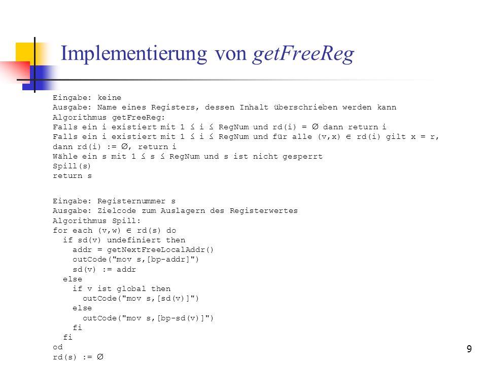 9 Implementierung von getFreeReg Eingabe: keine Ausgabe: Name eines Registers, dessen Inhalt überschrieben werden kann Algorithmus getFreeReg: Falls ein i existiert mit 1 i RegNum und rd(i) = dann return i Falls ein i existiert mit 1 i RegNum und für alle (v,x) rd(i) gilt x = r, dann rd(i) :=, return i Wähle ein s mit 1 s RegNum und s ist nicht gesperrt Spill(s) return s Eingabe: Registernummer s Ausgabe: Zielcode zum Auslagern des Registerwertes Algorithmus Spill: for each (v,w) rd(s) do if sd(v) undefiniert then addr = getNextFreeLocalAddr() outCode( mov s,[bp-addr] ) sd(v) := addr else if v ist global then outCode( mov s,[sd(v)] ) else outCode( mov s,[bp-sd(v)] ) fi od rd(s) :=