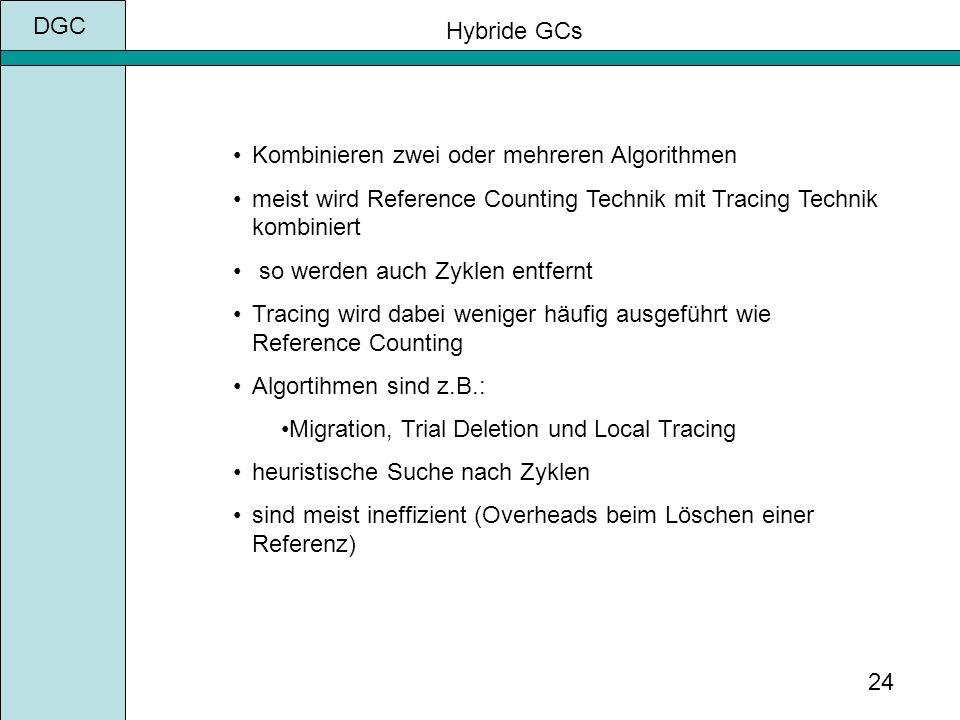 DGC 24 Hybride GCs Kombinieren zwei oder mehreren Algorithmen meist wird Reference Counting Technik mit Tracing Technik kombiniert so werden auch Zyklen entfernt Tracing wird dabei weniger häufig ausgeführt wie Reference Counting Algortihmen sind z.B.: Migration, Trial Deletion und Local Tracing heuristische Suche nach Zyklen sind meist ineffizient (Overheads beim Löschen einer Referenz)