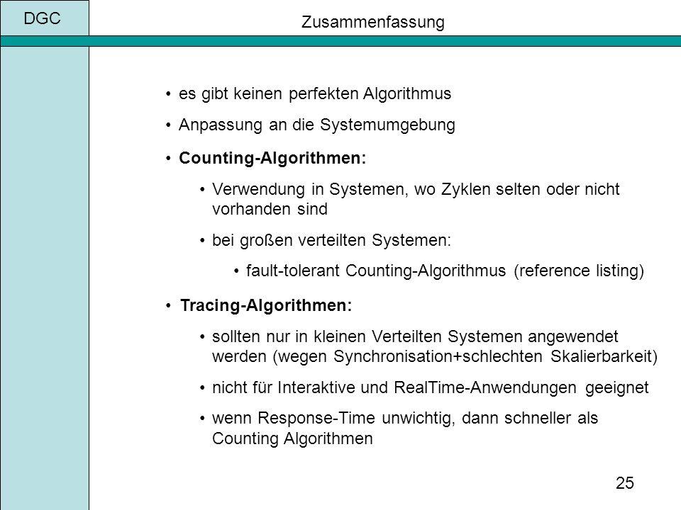 DGC 25 Zusammenfassung es gibt keinen perfekten Algorithmus Anpassung an die Systemumgebung Tracing-Algorithmen: sollten nur in kleinen Verteilten Systemen angewendet werden (wegen Synchronisation+schlechten Skalierbarkeit) nicht für Interaktive und RealTime-Anwendungen geeignet wenn Response-Time unwichtig, dann schneller als Counting Algorithmen Counting-Algorithmen: Verwendung in Systemen, wo Zyklen selten oder nicht vorhanden sind bei großen verteilten Systemen: fault-tolerant Counting-Algorithmus (reference listing)