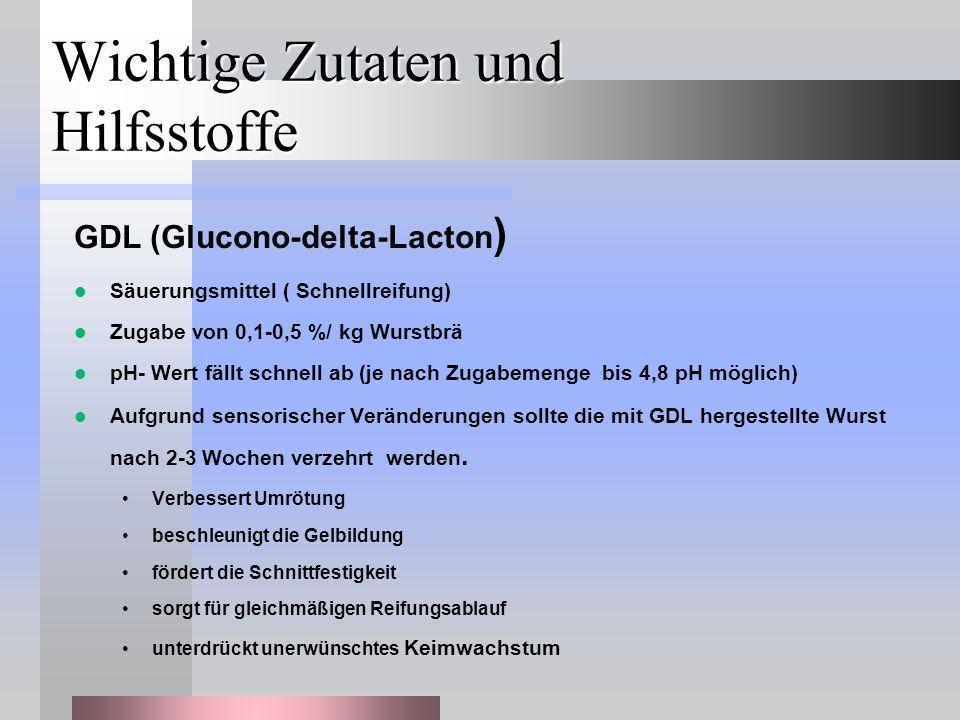 Wichtige Zutaten und Hilfsstoffe GDL (Glucono-delta-Lacton ) Säuerungsmittel ( Schnellreifung) Zugabe von 0,1-0,5 %/ kg Wurstbrä pH- Wert fällt schnell ab (je nach Zugabemenge bis 4,8 pH möglich) Aufgrund sensorischer Veränderungen sollte die mit GDL hergestellte Wurst nach 2-3 Wochen verzehrt werden.