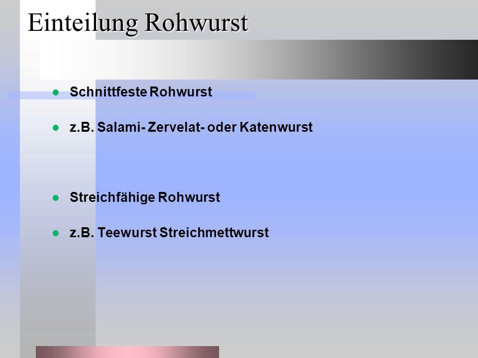 Einteilung Rohwurst Schnittfeste Rohwurst z.B. Salami- Zervelat- oder Katenwurst Streichfähige Rohwurst z.B. Teewurst Streichmettwurst
