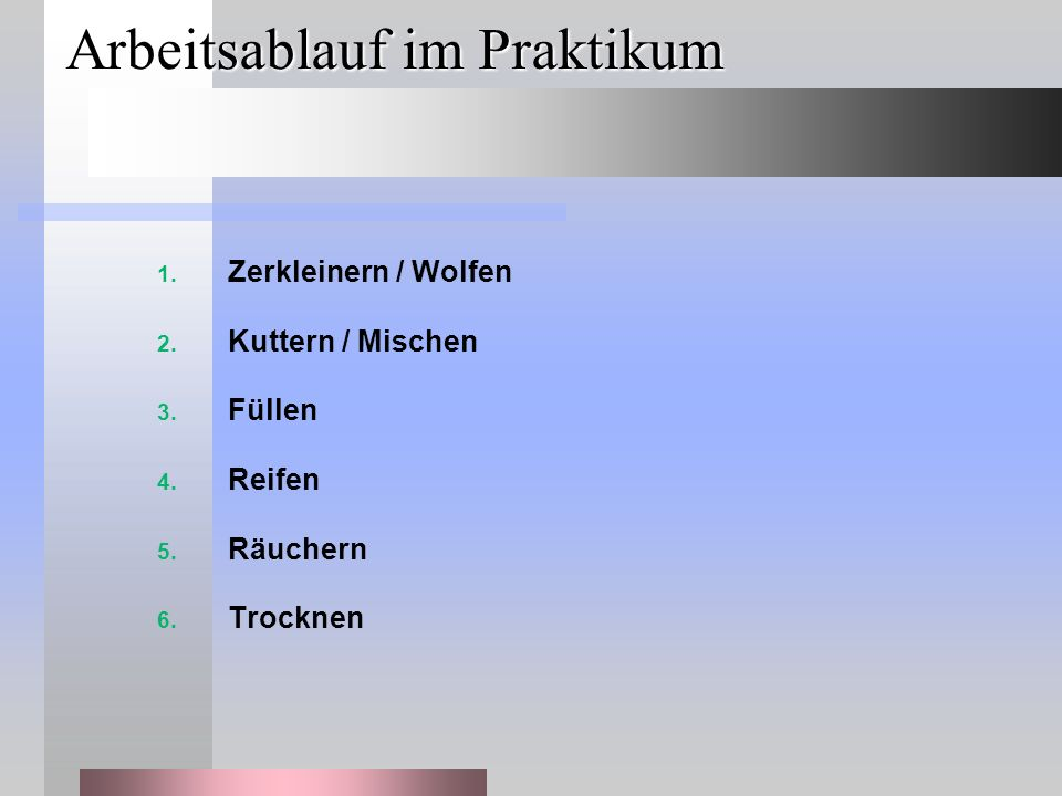 Arbeitsablauf im Praktikum 1. Zerkleinern / Wolfen 2. Kuttern / Mischen 3. Füllen 4. Reifen 5. Räuchern 6. Trocknen