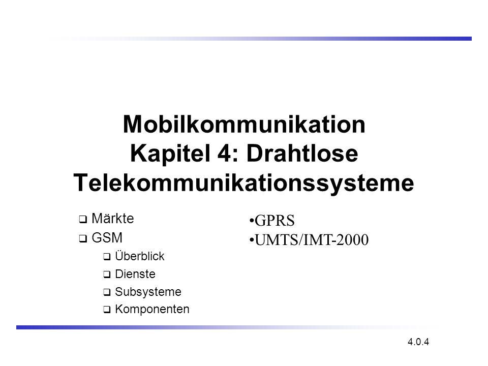 Mobilkommunikation Kapitel 4: Drahtlose Telekommunikationssysteme Märkte GSM Überblick Dienste Subsysteme Komponenten 4.0.4 GPRS UMTS/IMT-2000