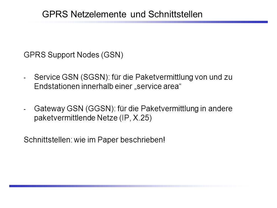 GPRS Support Nodes (GSN) - Service GSN (SGSN): für die Paketvermittlung von und zu Endstationen innerhalb einer service area - Gateway GSN (GGSN): für