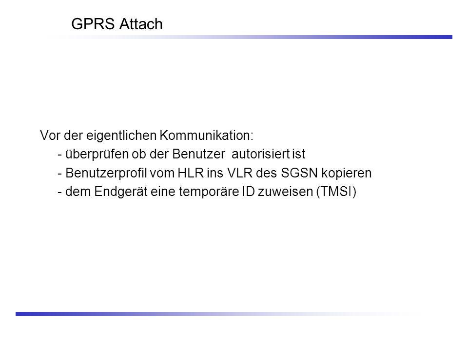 GPRS Attach Vor der eigentlichen Kommunikation: - überprüfen ob der Benutzer autorisiert ist - Benutzerprofil vom HLR ins VLR des SGSN kopieren - dem