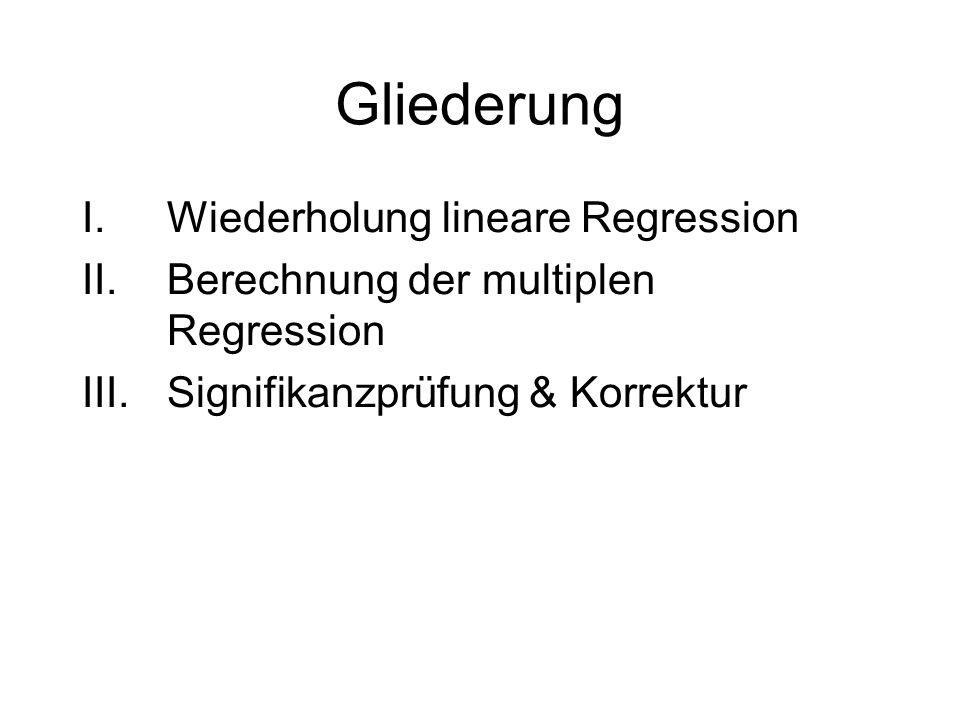 Gliederung I.Wiederholung lineare Regression II.Berechnung der multiplen Regression III.Signifikanzprüfung & Korrektur