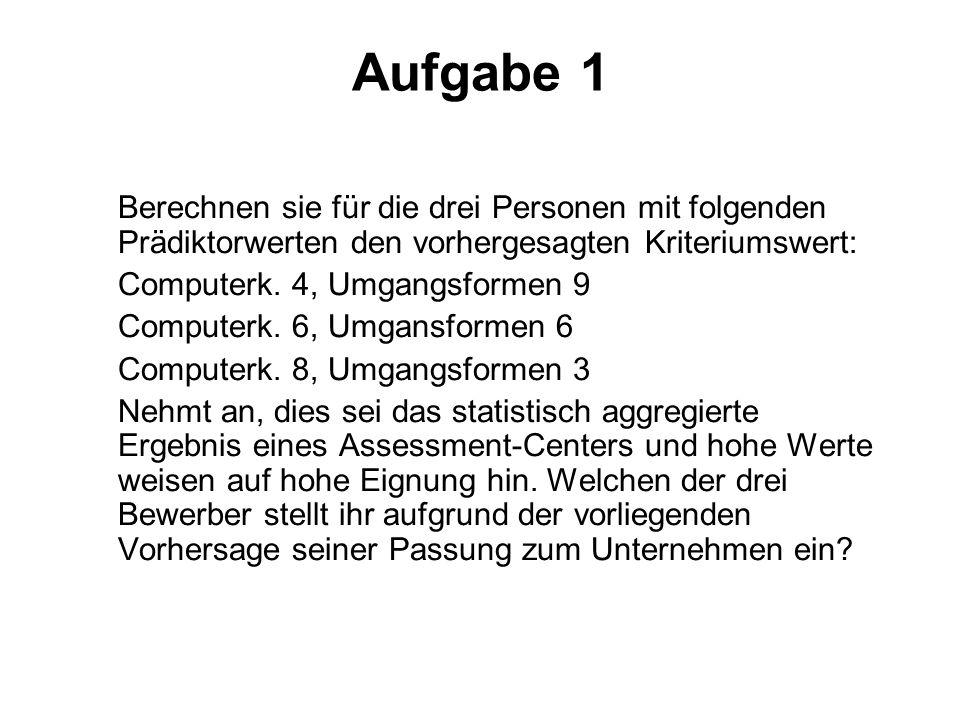 Aufgabe 1 Berechnen sie für die drei Personen mit folgenden Prädiktorwerten den vorhergesagten Kriteriumswert: Computerk. 4, Umgangsformen 9 Computerk