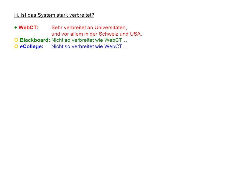 iii. Ist das System stark verbreitet? + WebCT:Sehr verbreitet an Universitäten, und vor allem in der Schweiz und USA. O Blackboard:Nicht so verbreitet
