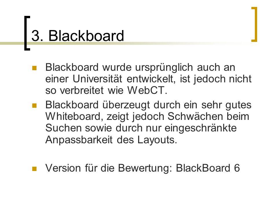 3. Blackboard Blackboard wurde ursprünglich auch an einer Universität entwickelt, ist jedoch nicht so verbreitet wie WebCT. Blackboard überzeugt durch