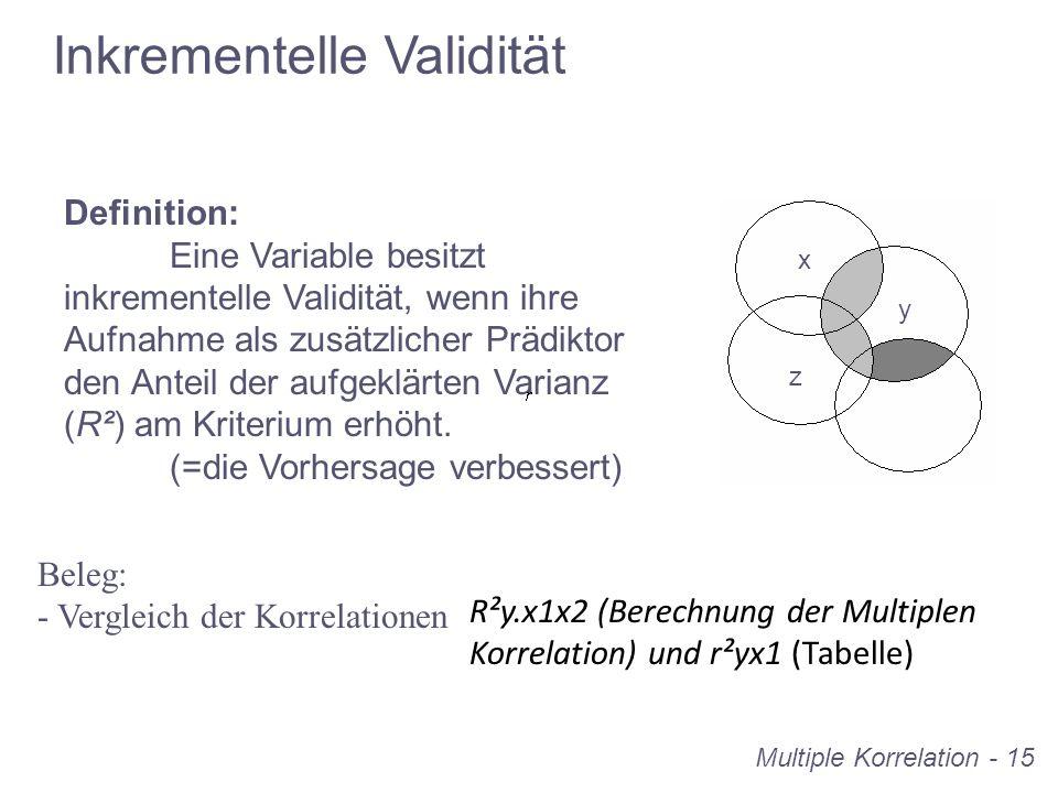 Multiple Korrelation - 15 Inkrementelle Validität Definition: Eine Variable besitzt inkrementelle Validität, wenn ihre Aufnahme als zusätzlicher Prädi