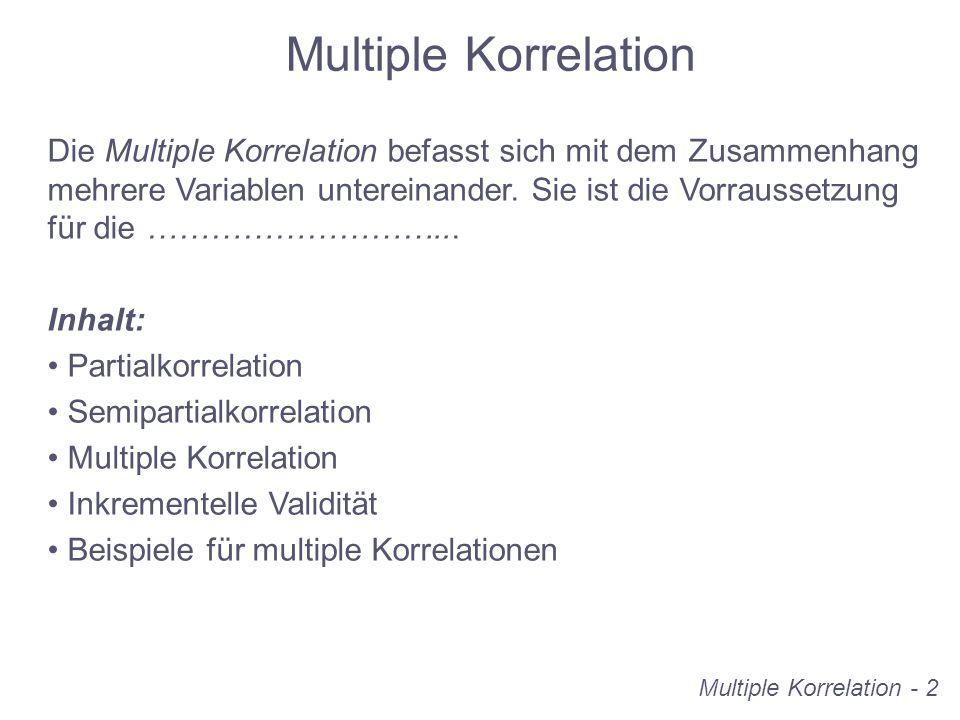 Multiple Korrelation Die Multiple Korrelation befasst sich mit dem Zusammenhang mehrere Variablen untereinander. Sie ist die Vorraussetzung für die ……
