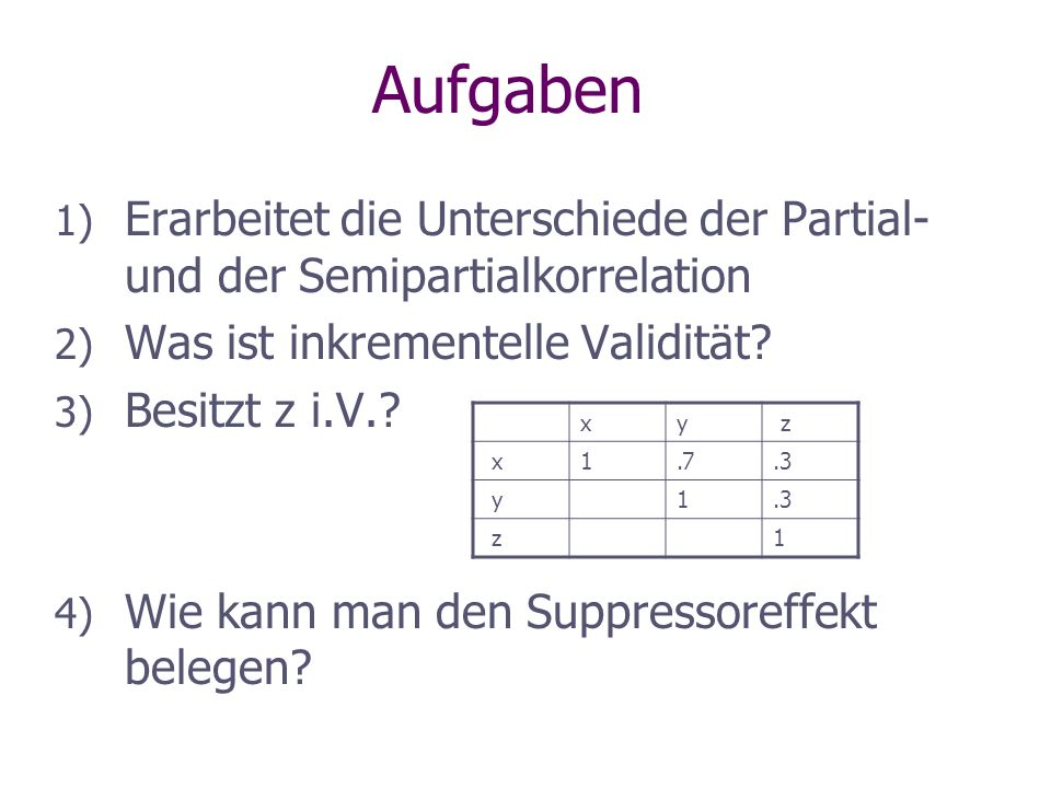 Aufgaben 1) Erarbeitet die Unterschiede der Partial- und der Semipartialkorrelation 2) Was ist inkrementelle Validität? 3) Besitzt z i.V.? 4) Wie kann