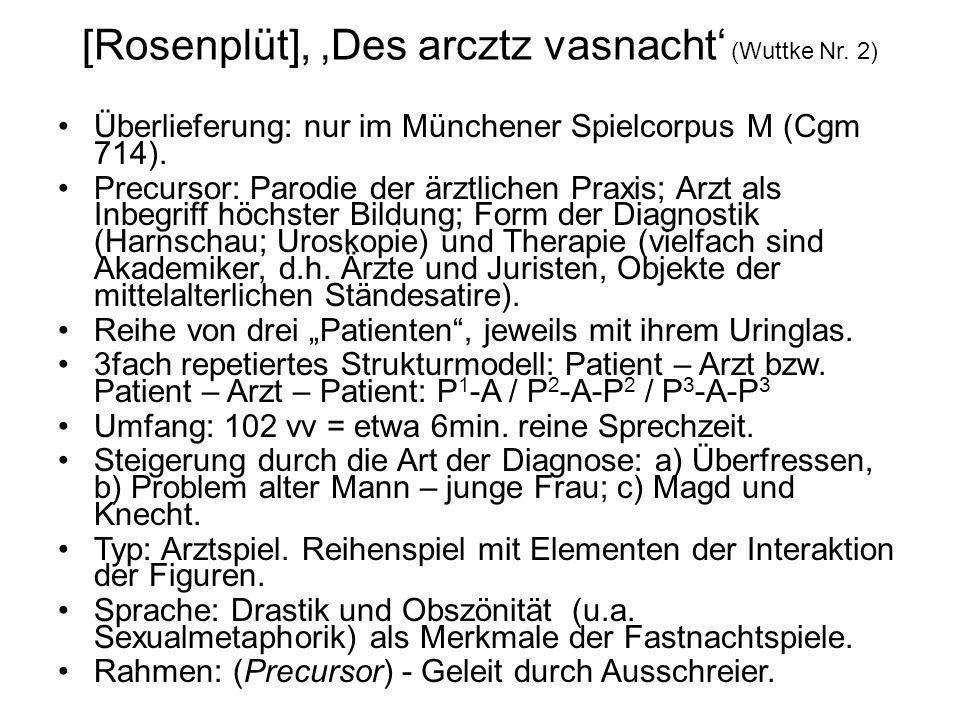 [Rosenplüt], Des arcztz vasnacht (Wuttke Nr. 2) Überlieferung: nur im Münchener Spielcorpus M (Cgm 714). Precursor: Parodie der ärztlichen Praxis; Arz